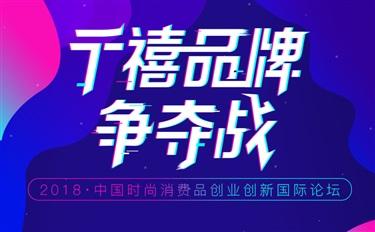 千禧品牌争夺战—2018中国时尚消费品创业创新国际论坛